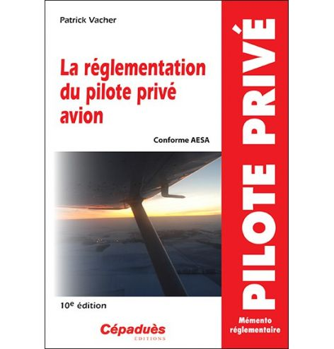La réglementation du pilote privé avion (conforme AESA) 10e édition
