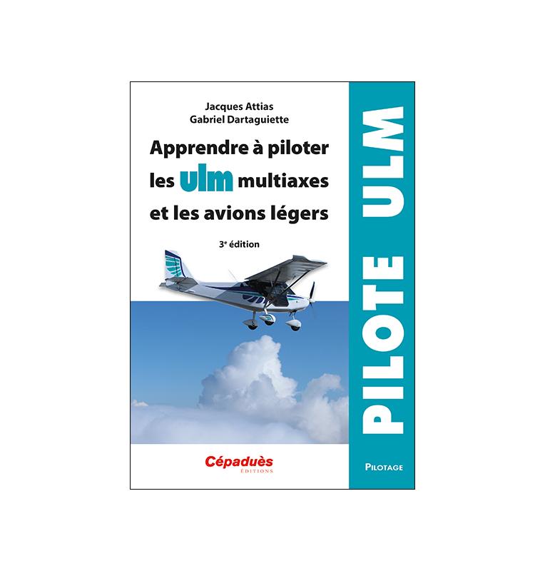 Apprendre à piloter les ULM multiaxes et les avions légers. 3e édition